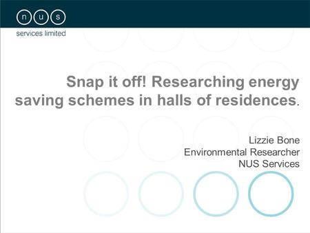 Snap it off! Researching energy saving schemes in halls of residences. Lizzie Bone Environmental Researcher NUS Services.