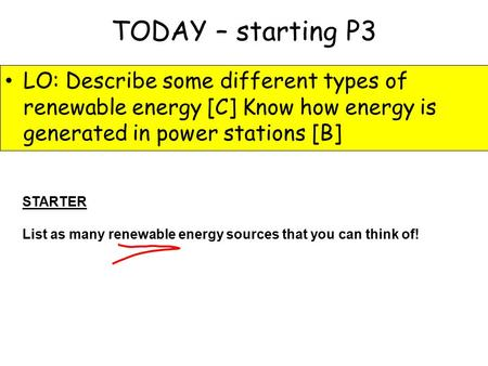 TODAY – starting P3 LO: Describe some different types of renewable energy [C] Know how energy is generated in power stations [B] STARTER List as many renewable.