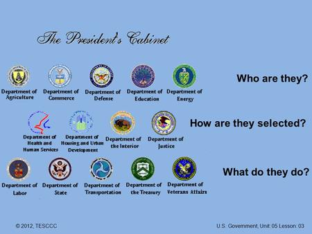 © 2012, TESCCC Who are they? How are they selected? What do they do? U.S. Government, Unit: 05 Lesson: 03.