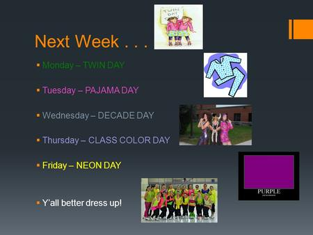 Next Week...  Monday – TWIN DAY  Tuesday – PAJAMA DAY  Wednesday – DECADE DAY  Thursday – CLASS COLOR DAY  Friday – NEON DAY  Y'all better dress.