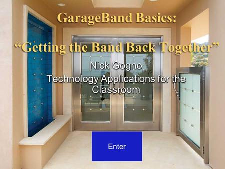 "GarageBand Basics: ""Getting the Band Back Together"" Nick Gogno Technology Applications for the Classroom Nick Gogno Technology Applications for the Classroom."