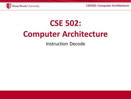 CSE502: Computer Architecture Instruction Decode.