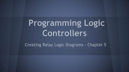Programming Logic Controllers Creating Relay Logic Diagrams - Chapter 5.