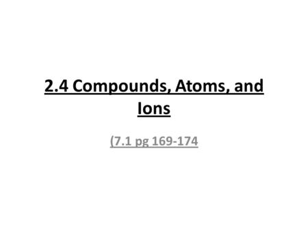 2.4 Compounds, Atoms, and Ions (7.1 pg 169-174. Compounds are formed when two or more atoms bond together; modern atomic theory suggests the tendency.