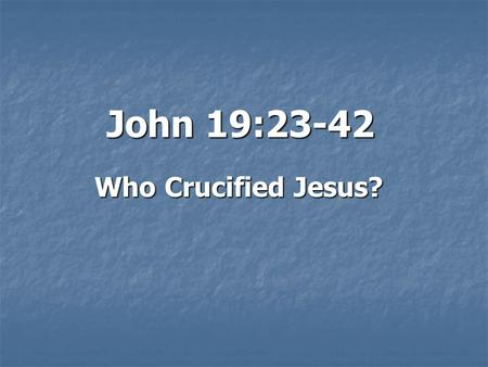 John 19:23-42 Who Crucified Jesus?. Introduction: ? The debate rages on: