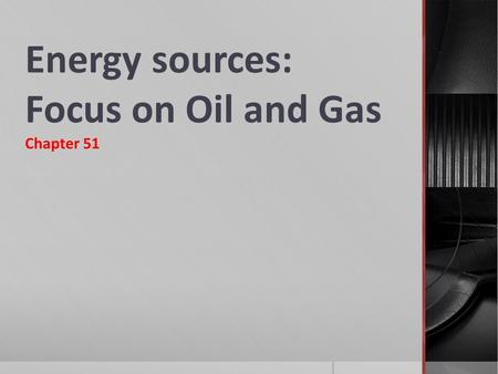 Energy sources: Focus on Oil and Gas Chapter 51.