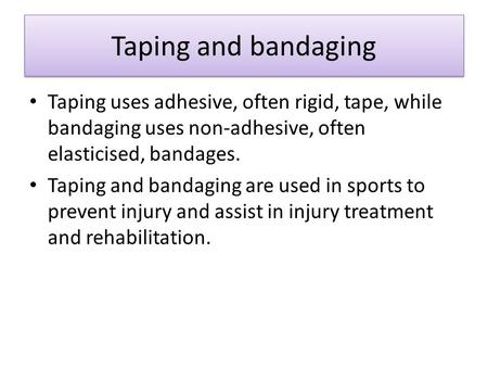 Taping and bandaging Taping and bandaging Taping uses adhesive, often rigid, tape, while bandaging uses non-adhesive, often elasticised, bandages. Taping.