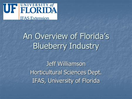 An Overview of Florida's Blueberry Industry Jeff Williamson Horticultural Sciences Dept. IFAS, University of Florida.