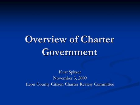 Overview of Charter Government Kurt Spitzer November 3, 2009 Leon County Citizen Charter Review Committee.