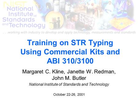 Training on STR Typing Using Commercial Kits and ABI 310/3100 Margaret C. Kline, Janette W. Redman, John M. Butler National Institute of Standards and.
