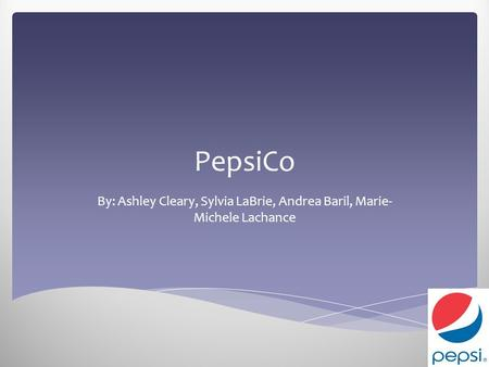 PepsiCo By: Ashley Cleary, Sylvia LaBrie, Andrea Baril, Marie- Michele Lachance.