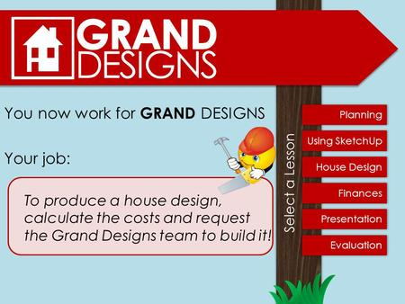 You now work for GRAND DESIGNS Your job: