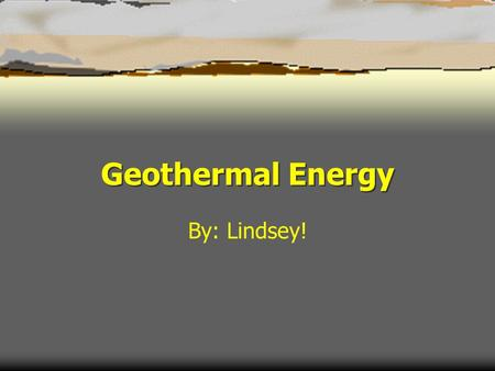 Geothermal Energy By: Lindsey!.