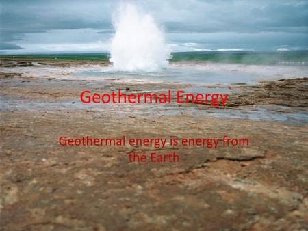 Geothermal Energy Geothermal energy is energy from the Earth.