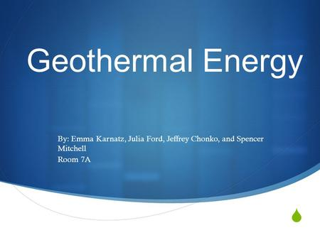  Geothermal Energy By: Emma Karnatz, Julia Ford, Jeffrey Chonko, and Spencer Mitchell Room 7A.