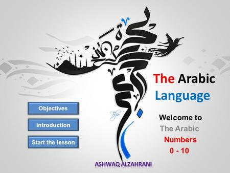 The Arabic Language Objectives Introduction Welcome to The Arabic Numbers 0 - 10 Start the lesson.