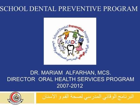 DR. MARIAM ALFARHAN, MCS. DIRECTOR ORAL HEALTH SERVICES PROGRAM 2007-2012 البرنامج الوقائي المدرسي لصحة الفم و الآسنان SCHOOL DENTAL PREVENTIVE PROGRAM.