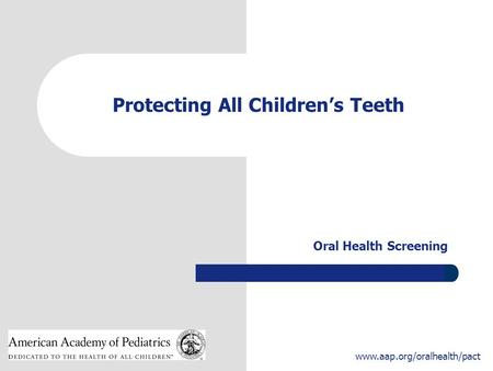 1 www.aap.org/oralhealth/pact Protecting All Children's Teeth Oral Health Screening.