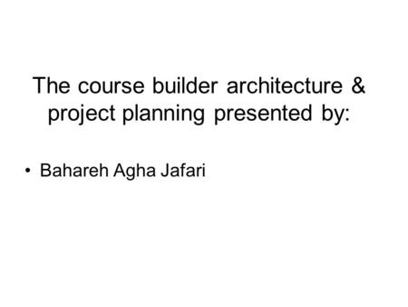 The course builder architecture & project planning presented by: Bahareh Agha Jafari.