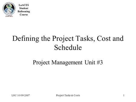 LSU 10/09/2007Project Tasks & Costs1 Defining the Project Tasks, Cost and Schedule Project Management Unit #3.