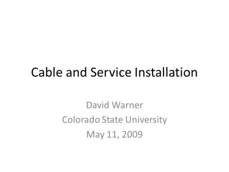 Cable and Service Installation David Warner Colorado State University May 11, 2009.