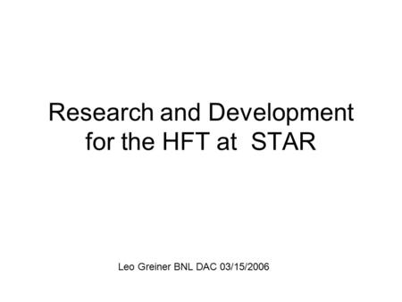 Research and Development for the HFT at STAR Leo Greiner BNL DAC 03/15/2006.
