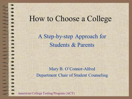 How to Choose a College A Step-by-step Approach for Students & Parents Mary B. O'Connor-Alfred Department Chair of Student Counseling American College.