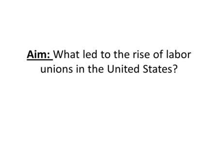 Aim: What led to the rise of labor unions in the United States?
