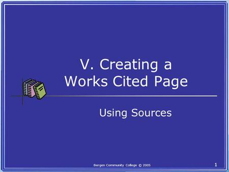 Bergen Community College © 2005 1 V. Creating a Works Cited Page Using Sources.