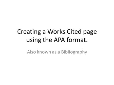 Creating a Works Cited page using the APA format. Also known as a Bibliography.