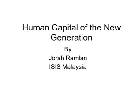 Human Capital of the New Generation By Jorah Ramlan ISIS Malaysia.