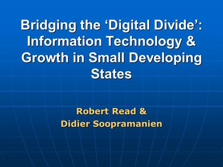 Bridging the 'Digital Divide': Information Technology & Growth in Small Developing States Robert Read & Didier Soopramanien.