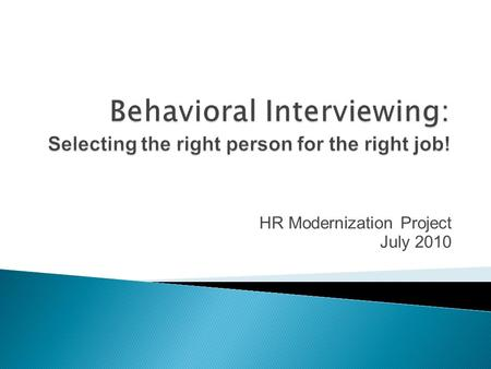 HR Modernization Project July 2010. By the end of this session, the successful learner will be able to:  Define behavioral interviewing  Explain the.