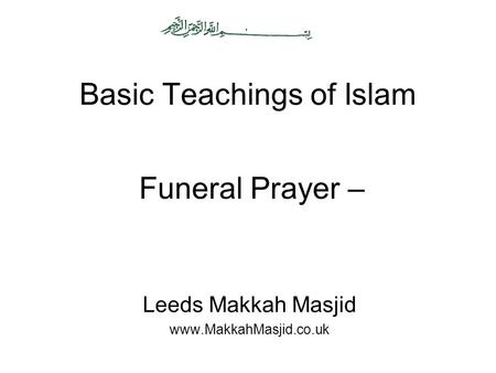 Basic Teachings of Islam Leeds Makkah Masjid www.MakkahMasjid.co.uk Funeral Prayer –