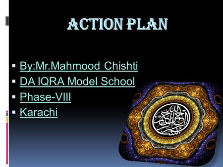 Action Plan  By:Mr.Mahmood Chishti  DA IQRA Model School  Phase-VIII  Karachi.