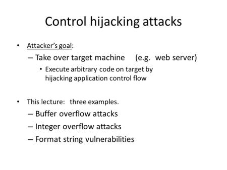 Control hijacking attacks Attacker's goal: – Take over target machine (e.g. web server) Execute arbitrary code on target by hijacking application control.