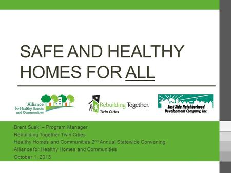 SAFE AND HEALTHY HOMES FOR ALL Brent Suski – Program Manager Rebuilding Together Twin Cities Healthy Homes and Communities 2 nd Annual Statewide Convening.