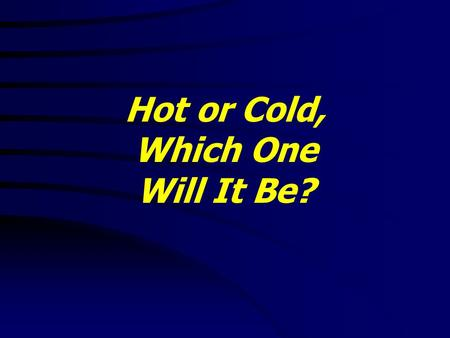 Hot or Cold, Which One Will It Be?. Hot or Cold, Which One Will It Be? Revelation 3:14-22 KJV 14 And unto the angel of the church of the Laodiceans write;