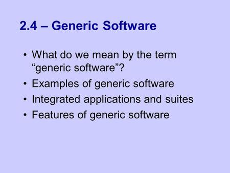 "2.4 – Generic Software What do we mean by the term ""generic software""? Examples of generic software Integrated applications and suites Features of generic."