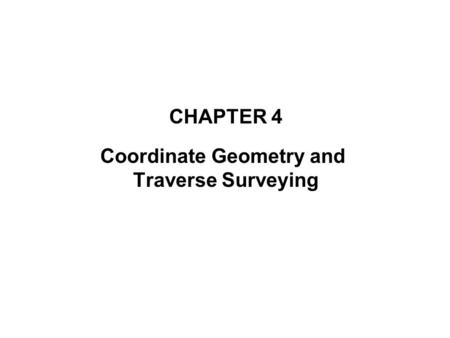 CHAPTER 4 Coordinate Geometry and Traverse Surveying.