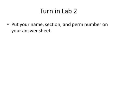 Turn in Lab 2 Put your name, section, and perm number on your answer sheet.