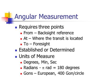 Angular Measurement Requires three points From – Backsight reference At – Where the transit is located To – Foresight Established or Determined Units of.