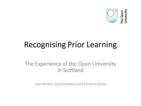 Recognising Prior Learning The Experience of the Open University in Scotland Jean Gordon, Sue Dumbleton and Christina Miller.
