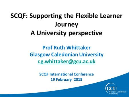 SCQF: Supporting the Flexible Learner Journey A University perspective Prof Ruth Whittaker Glasgow Caledonian University SCQF International.