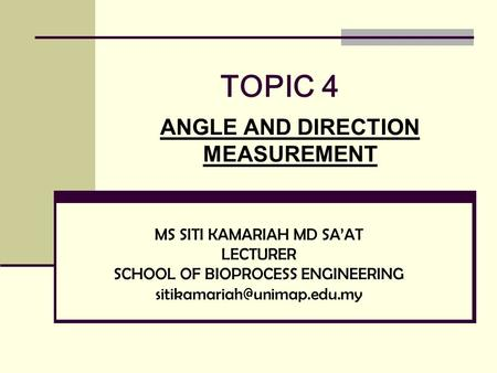 TOPIC 4 ANGLE AND DIRECTION MEASUREMENT MS SITI KAMARIAH MD SA'AT LECTURER SCHOOL OF BIOPROCESS ENGINEERING