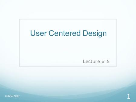 User Centered Design Lecture # 5 Gabriel Spitz.