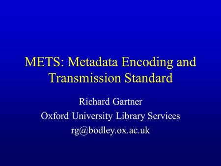 METS: Metadata Encoding and Transmission Standard Richard Gartner Oxford University Library Services