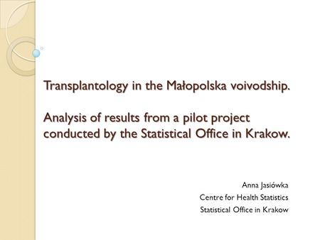 Transplantology in the Małopolska voivodship. Analysis of results from a pilot project conducted by the Statistical Office in Krakow. Anna Jasiówka Centre.
