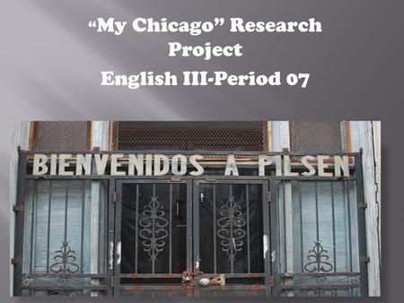 """ My Chicago"" Research Project English III-Period 07."