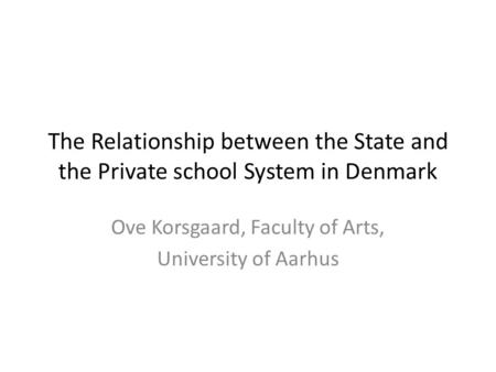 The Relationship between the State and the Private school System in Denmark Ove Korsgaard, Faculty of Arts, University of Aarhus.